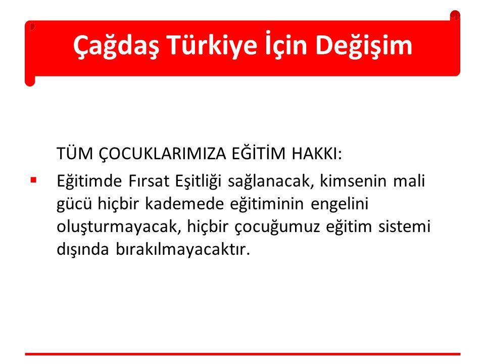 Çağdaş Türkiye İçin Değişim TÜM ÇOCUKLARIMIZA EĞİTİM HAKKI:  Eğitimde Fırsat Eşitliği sağlanacak, kimsenin mali gücü hiçbir kademede eğitiminin engelini oluşturmayacak, hiçbir çocuğumuz eğitim sistemi dışında bırakılmayacaktır.