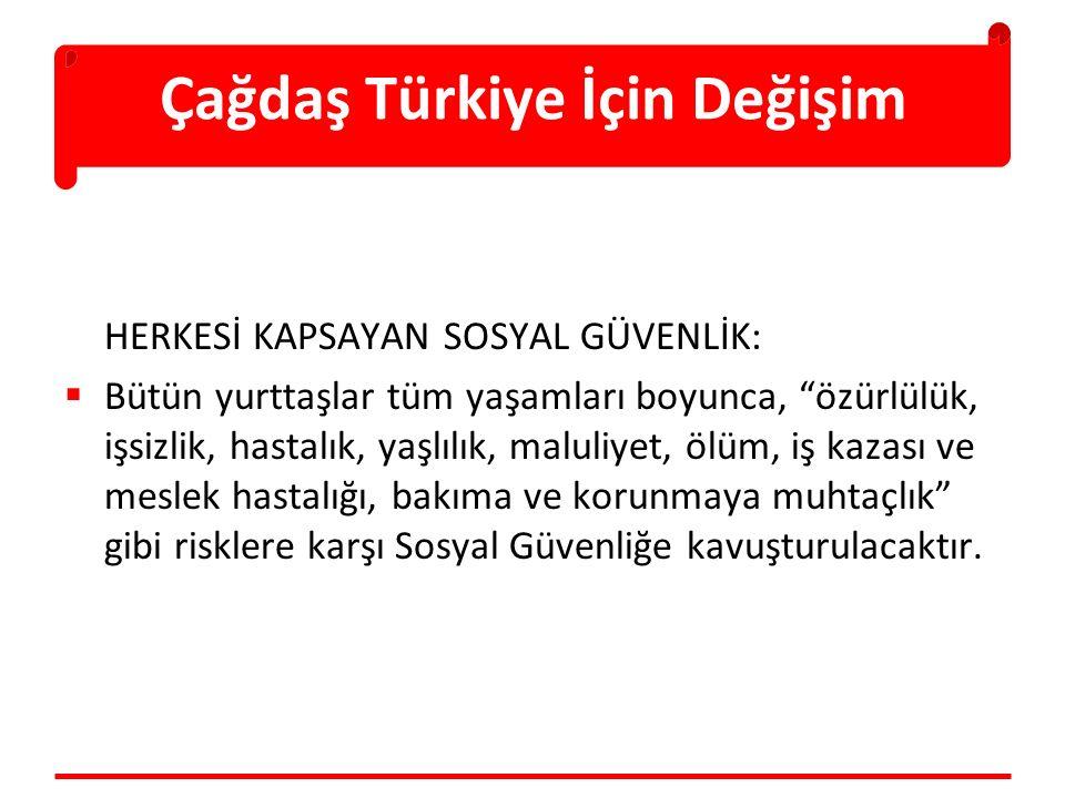 Çağdaş Türkiye İçin Değişim HERKESİ KAPSAYAN SOSYAL GÜVENLİK:  Bütün yurttaşlar tüm yaşamları boyunca, özürlülük, işsizlik, hastalık, yaşlılık, maluliyet, ölüm, iş kazası ve meslek hastalığı, bakıma ve korunmaya muhtaçlık gibi risklere karşı Sosyal Güvenliğe kavuşturulacaktır.