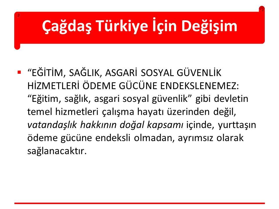 Çağdaş Türkiye İçin Değişim  EĞİTİM, SAĞLIK, ASGARİ SOSYAL GÜVENLİK HİZMETLERİ ÖDEME GÜCÜNE ENDEKSLENEMEZ: Eğitim, sağlık, asgari sosyal güvenlik gibi devletin temel hizmetleri çalışma hayatı üzerinden değil, vatandaşlık hakkının doğal kapsamı içinde, yurttaşın ödeme gücüne endeksli olmadan, ayrımsız olarak sağlanacaktır.