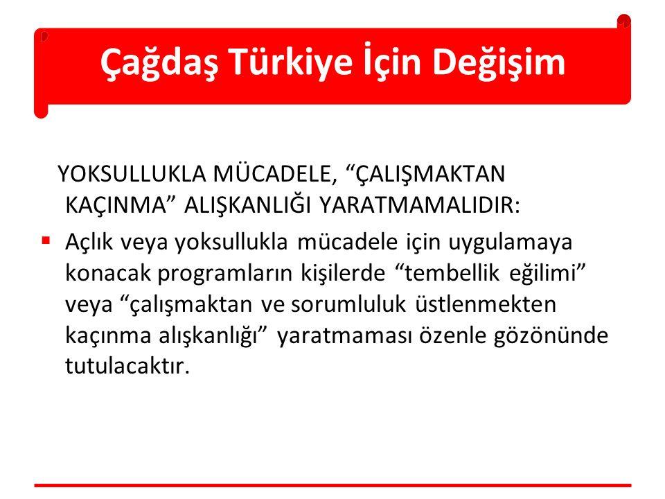 Çağdaş Türkiye İçin Değişim YOKSULLUKLA MÜCADELE, ÇALIŞMAKTAN KAÇINMA ALIŞKANLIĞI YARATMAMALIDIR:  Açlık veya yoksullukla mücadele için uygulamaya konacak programların kişilerde tembellik eğilimi veya çalışmaktan ve sorumluluk üstlenmekten kaçınma alışkanlığı yaratmaması özenle gözönünde tutulacaktır.