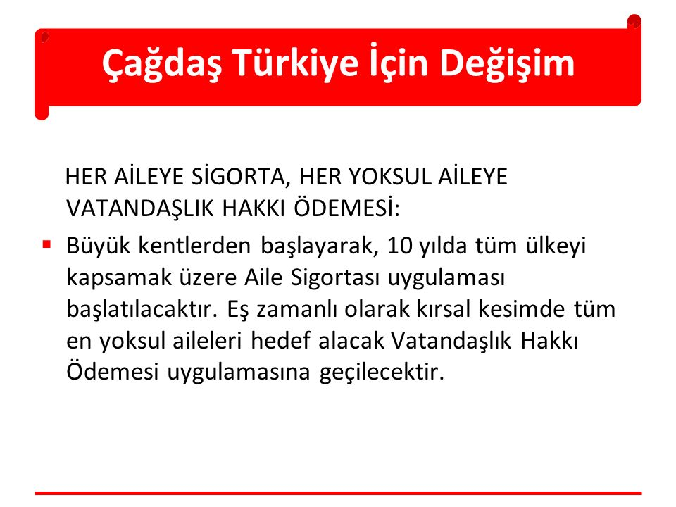 Çağdaş Türkiye İçin Değişim HER AİLEYE SİGORTA, HER YOKSUL AİLEYE VATANDAŞLIK HAKKI ÖDEMESİ:  Büyük kentlerden başlayarak, 10 yılda tüm ülkeyi kapsamak üzere Aile Sigortası uygulaması başlatılacaktır.