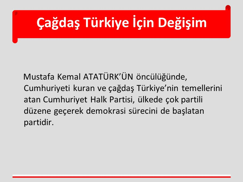 Çağdaş Türkiye İçin Değişim Mustafa Kemal ATATÜRK'ÜN öncülüğünde, Cumhuriyeti kuran ve çağdaş Türkiye'nin temellerini atan Cumhuriyet Halk Partisi, ül