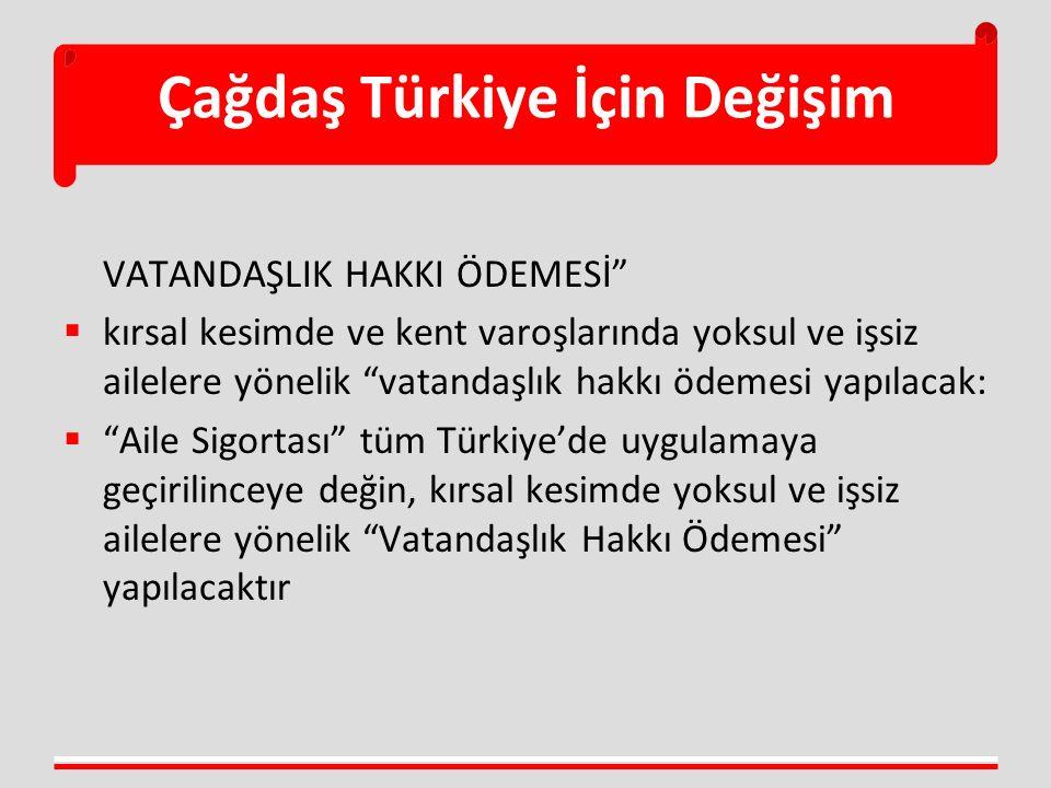 Çağdaş Türkiye İçin Değişim VATANDAŞLIK HAKKI ÖDEMESİ  kırsal kesimde ve kent varoşlarında yoksul ve işsiz ailelere yönelik vatandaşlık hakkı ödemesi yapılacak:  Aile Sigortası tüm Türkiye'de uygulamaya geçirilinceye değin, kırsal kesimde yoksul ve işsiz ailelere yönelik Vatandaşlık Hakkı Ödemesi yapılacaktır
