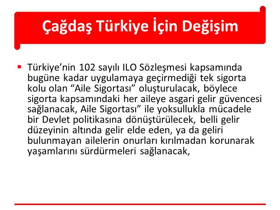 Çağdaş Türkiye İçin Değişim  Türkiye'nin 102 sayılı ILO Sözleşmesi kapsamında bugüne kadar uygulamaya geçirmediği tek sigorta kolu olan Aile Sigortası oluşturulacak, böylece sigorta kapsamındaki her aileye asgari gelir güvencesi sağlanacak, Aile Sigortası ile yoksullukla mücadele bir Devlet politikasına dönüştürülecek, belli gelir düzeyinin altında gelir elde eden, ya da geliri bulunmayan ailelerin onurları kırılmadan korunarak yaşamlarını sürdürmeleri sağlanacak,