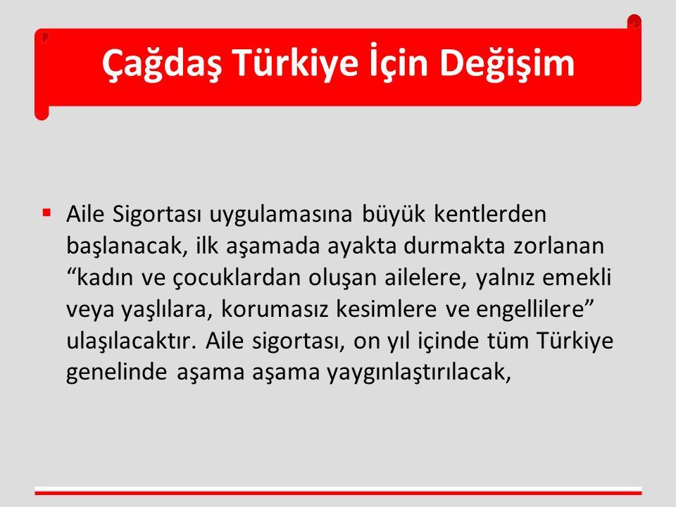 """Çağdaş Türkiye İçin Değişim  Aile Sigortası uygulamasına büyük kentlerden başlanacak, ilk aşamada ayakta durmakta zorlanan """"kadın ve çocuklardan oluş"""