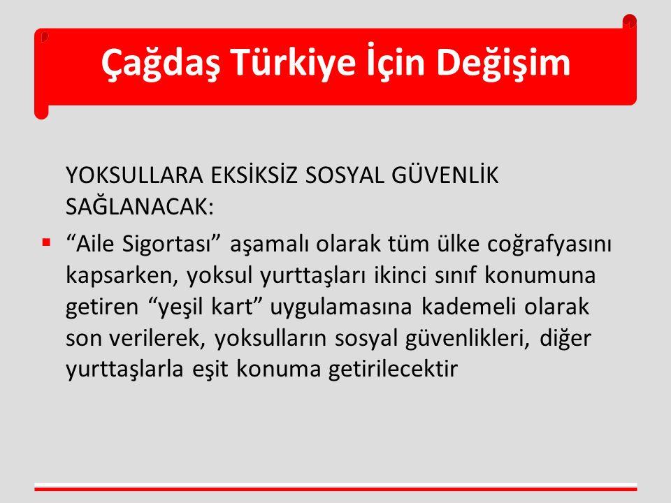 Çağdaş Türkiye İçin Değişim YOKSULLARA EKSİKSİZ SOSYAL GÜVENLİK SAĞLANACAK:  Aile Sigortası aşamalı olarak tüm ülke coğrafyasını kapsarken, yoksul yurttaşları ikinci sınıf konumuna getiren yeşil kart uygulamasına kademeli olarak son verilerek, yoksulların sosyal güvenlikleri, diğer yurttaşlarla eşit konuma getirilecektir