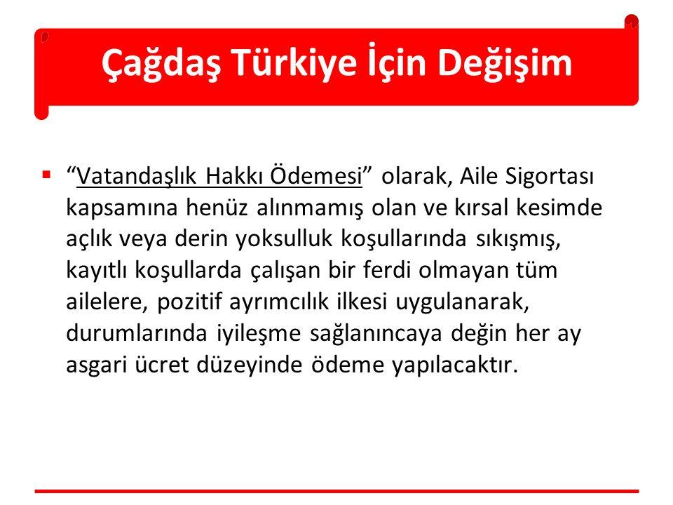 Çağdaş Türkiye İçin Değişim  Vatandaşlık Hakkı Ödemesi olarak, Aile Sigortası kapsamına henüz alınmamış olan ve kırsal kesimde açlık veya derin yoksulluk koşullarında sıkışmış, kayıtlı koşullarda çalışan bir ferdi olmayan tüm ailelere, pozitif ayrımcılık ilkesi uygulanarak, durumlarında iyileşme sağlanıncaya değin her ay asgari ücret düzeyinde ödeme yapılacaktır.