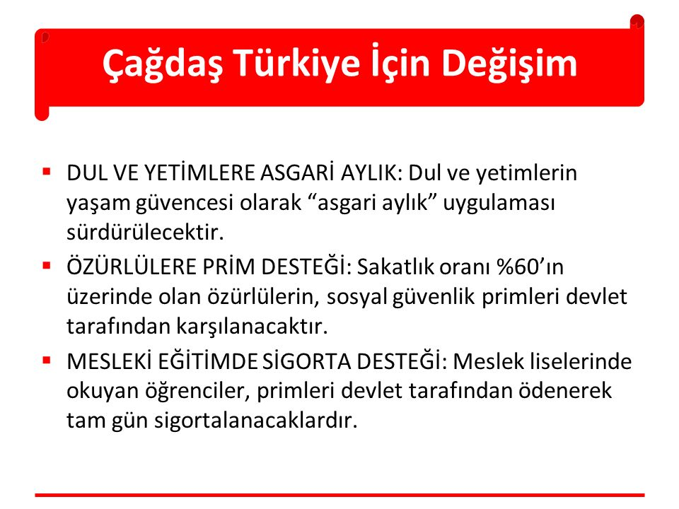 Çağdaş Türkiye İçin Değişim  DUL VE YETİMLERE ASGARİ AYLIK: Dul ve yetimlerin yaşam güvencesi olarak asgari aylık uygulaması sürdürülecektir.