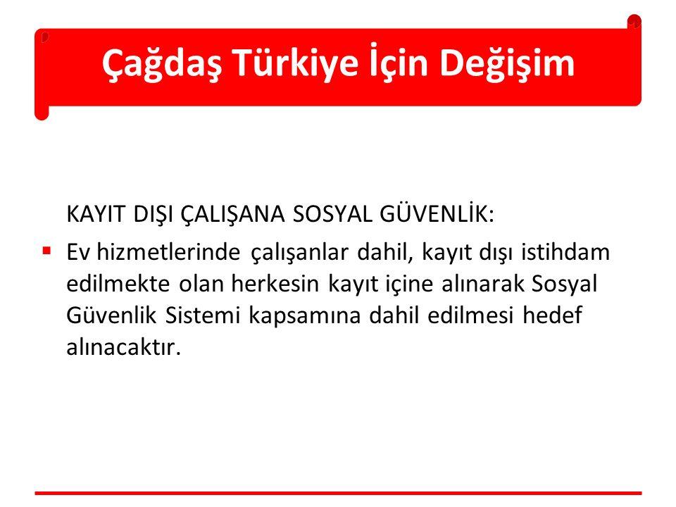 Çağdaş Türkiye İçin Değişim KAYIT DIŞI ÇALIŞANA SOSYAL GÜVENLİK:  Ev hizmetlerinde çalışanlar dahil, kayıt dışı istihdam edilmekte olan herkesin kayı