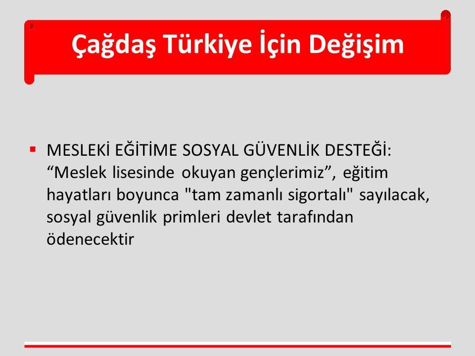 Çağdaş Türkiye İçin Değişim  MESLEKİ EĞİTİME SOSYAL GÜVENLİK DESTEĞİ: Meslek lisesinde okuyan gençlerimiz , eğitim hayatları boyunca tam zamanlı sigortalı sayılacak, sosyal güvenlik primleri devlet tarafından ödenecektir
