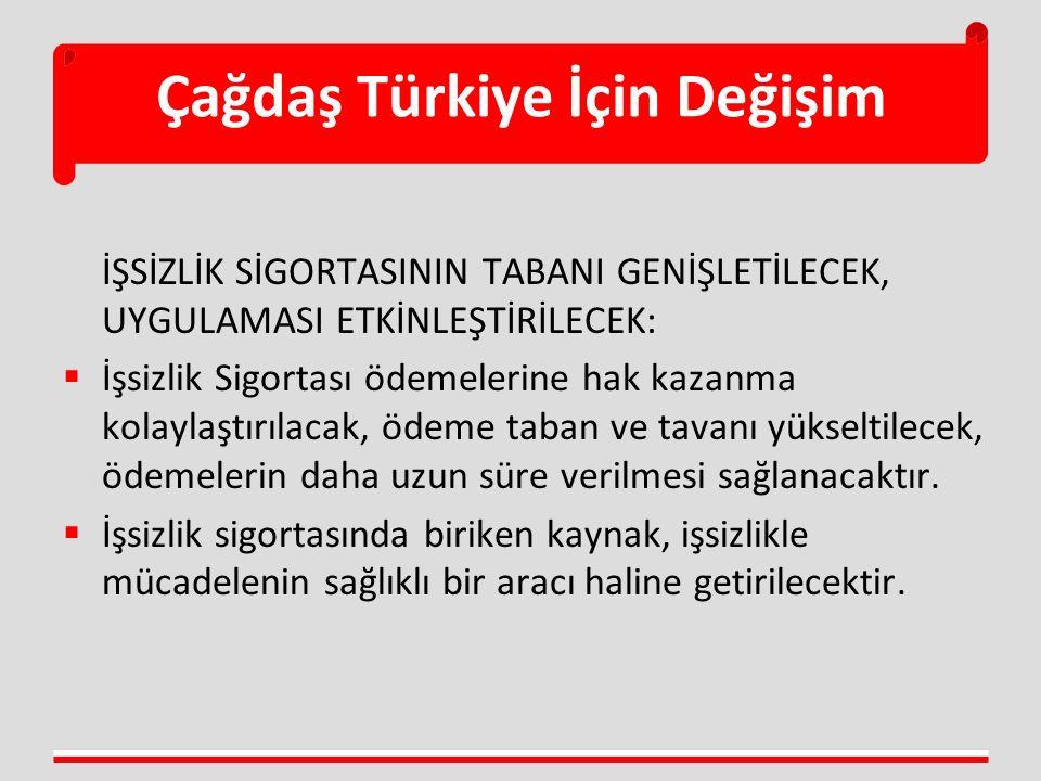 Çağdaş Türkiye İçin Değişim İŞSİZLİK SİGORTASININ TABANI GENİŞLETİLECEK, UYGULAMASI ETKİNLEŞTİRİLECEK:  İşsizlik Sigortası ödemelerine hak kazanma kolaylaştırılacak, ödeme taban ve tavanı yükseltilecek, ödemelerin daha uzun süre verilmesi sağlanacaktır.