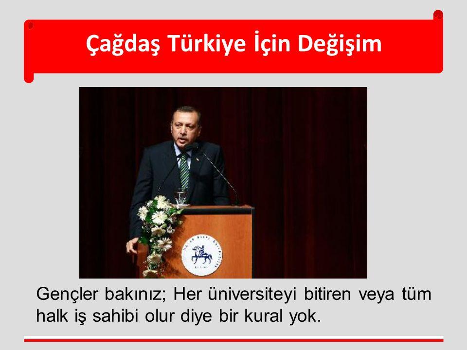 Çağdaş Türkiye İçin Değişim Gençler bakınız; Her üniversiteyi bitiren veya tüm halk iş sahibi olur diye bir kural yok.