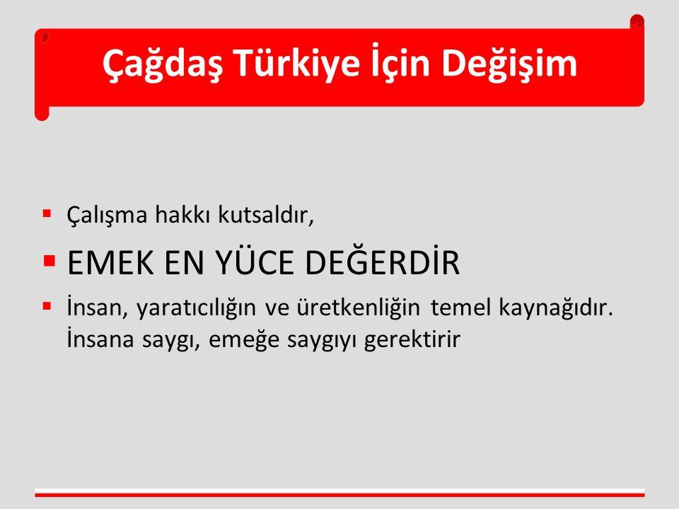 Çağdaş Türkiye İçin Değişim  Çalışma hakkı kutsaldır,  EMEK EN YÜCE DEĞERDİR  İnsan, yaratıcılığın ve üretkenliğin temel kaynağıdır. İnsana saygı,