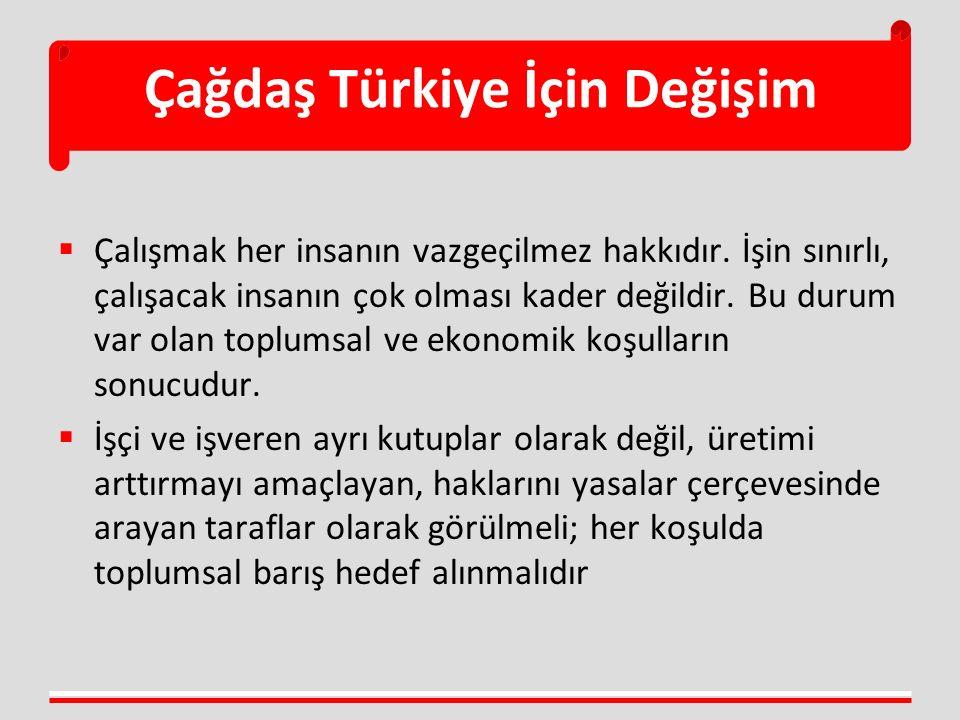 Çağdaş Türkiye İçin Değişim  Çalışmak her insanın vazgeçilmez hakkıdır. İşin sınırlı, çalışacak insanın çok olması kader değildir. Bu durum var olan