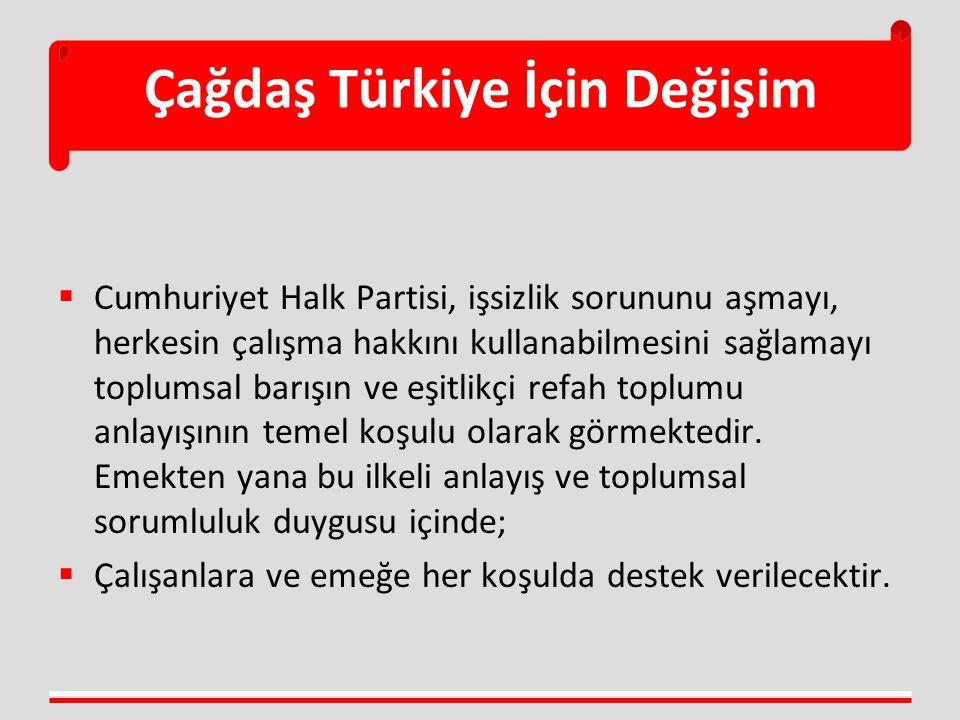 Çağdaş Türkiye İçin Değişim  Cumhuriyet Halk Partisi, işsizlik sorununu aşmayı, herkesin çalışma hakkını kullanabilmesini sağlamayı toplumsal barışın
