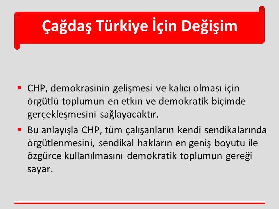 Çağdaş Türkiye İçin Değişim  CHP, demokrasinin gelişmesi ve kalıcı olması için örgütlü toplumun en etkin ve demokratik biçimde gerçekleşmesini sağlay