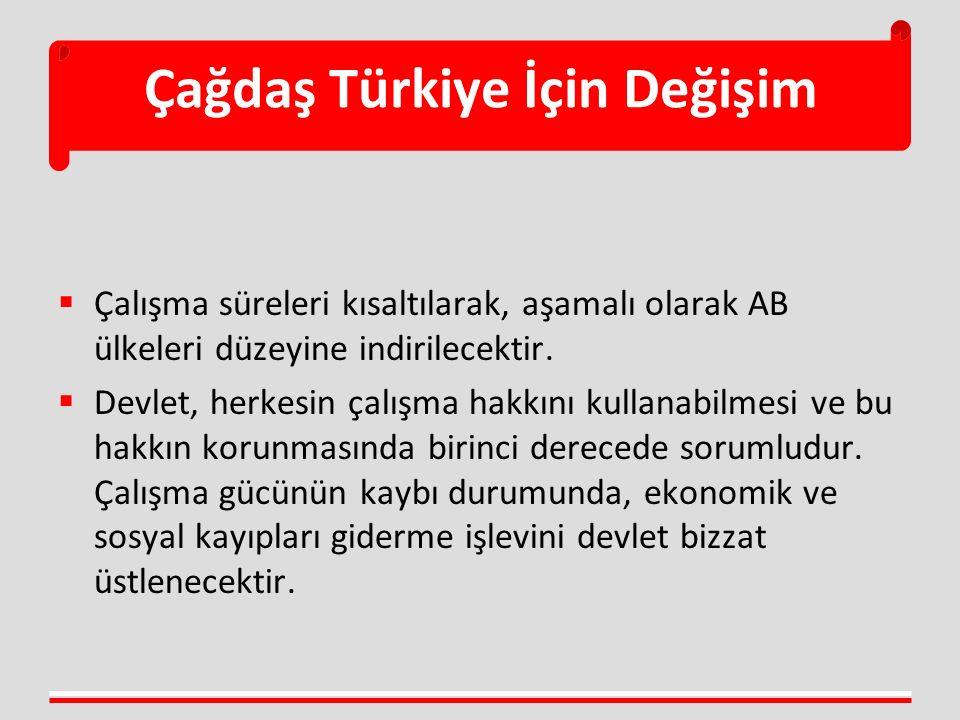 Çağdaş Türkiye İçin Değişim  Çalışma süreleri kısaltılarak, aşamalı olarak AB ülkeleri düzeyine indirilecektir.  Devlet, herkesin çalışma hakkını ku