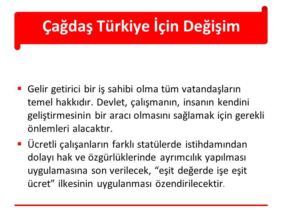 Çağdaş Türkiye İçin Değişim  Gelir getirici bir iş sahibi olma tüm vatandaşların temel hakkıdır. Devlet, çalışmanın, insanın kendini geliştirmesinin