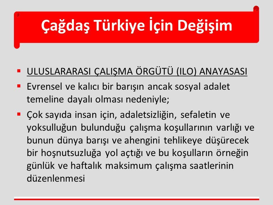 Çağdaş Türkiye İçin Değişim  ULUSLARARASI ÇALIŞMA ÖRGÜTÜ (ILO) ANAYASASI  Evrensel ve kalıcı bir barışın ancak sosyal adalet temeline dayalı olması