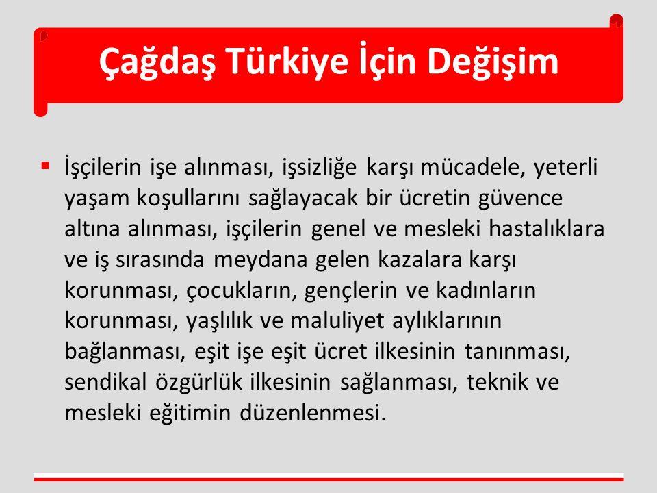 Çağdaş Türkiye İçin Değişim  İşçilerin işe alınması, işsizliğe karşı mücadele, yeterli yaşam koşullarını sağlayacak bir ücretin güvence altına alınması, işçilerin genel ve mesleki hastalıklara ve iş sırasında meydana gelen kazalara karşı korunması, çocukların, gençlerin ve kadınların korunması, yaşlılık ve maluliyet aylıklarının bağlanması, eşit işe eşit ücret ilkesinin tanınması, sendikal özgürlük ilkesinin sağlanması, teknik ve mesleki eğitimin düzenlenmesi.