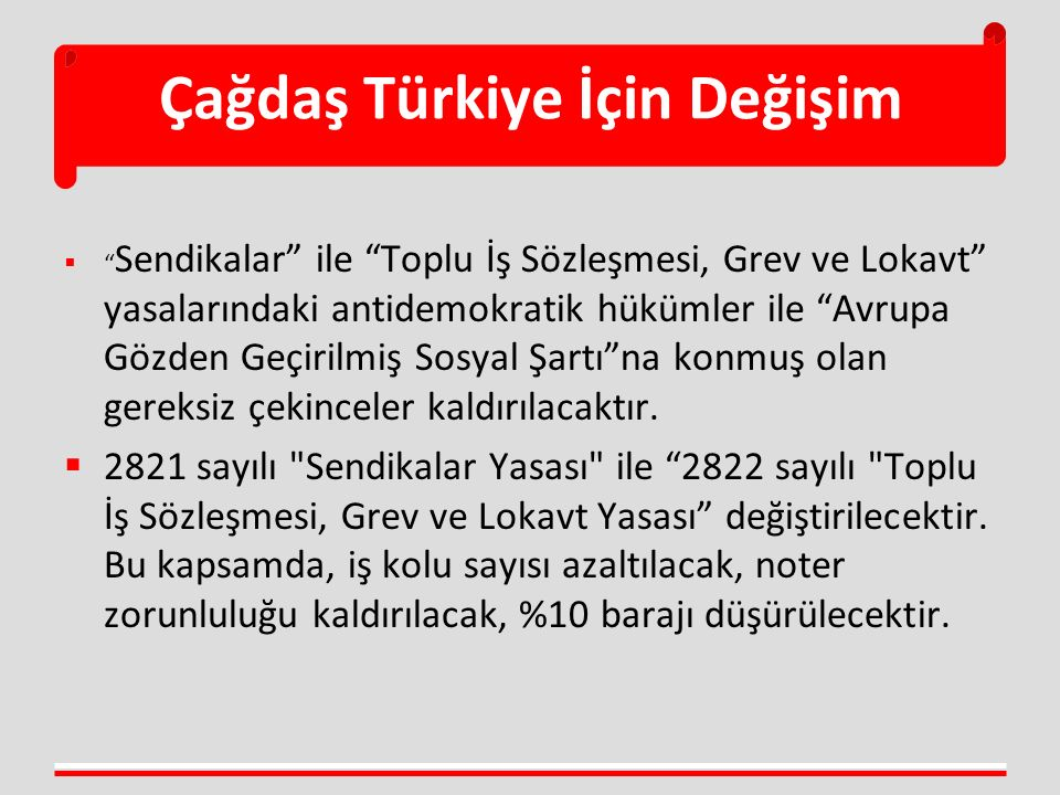 Çağdaş Türkiye İçin Değişim  Sendikalar ile Toplu İş Sözleşmesi, Grev ve Lokavt yasalarındaki antidemokratik hükümler ile Avrupa Gözden Geçirilmiş Sosyal Şartı na konmuş olan gereksiz çekinceler kaldırılacaktır.