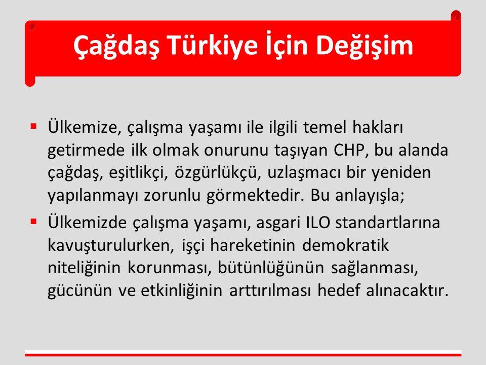Çağdaş Türkiye İçin Değişim  Ülkemize, çalışma yaşamı ile ilgili temel hakları getirmede ilk olmak onurunu taşıyan CHP, bu alanda çağdaş, eşitlikçi, özgürlükçü, uzlaşmacı bir yeniden yapılanmayı zorunlu görmektedir.