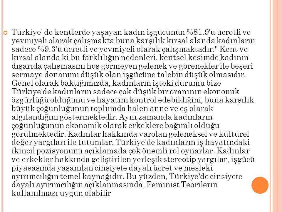 Türkiye' de kentlerde yaşayan kadın işgücünün %81.9'u ücretli ve yevmiyeli olarak çalışmakta buna karşılık kırsal alanda kadınların sadece %9.3'ü ücre