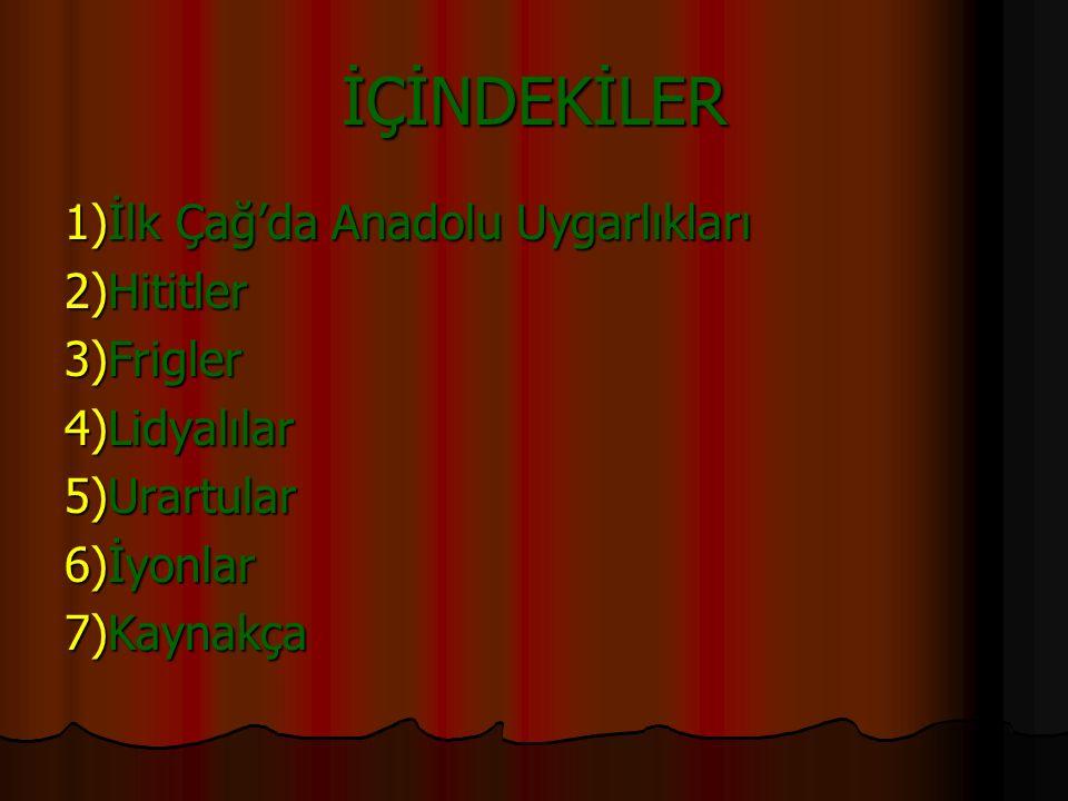 İLK ÇAĞ'DA ANADOLU UYGARLIKLARI Hititler,Frigyalılar,Lidyalılar, Urartular,İyonyalılar