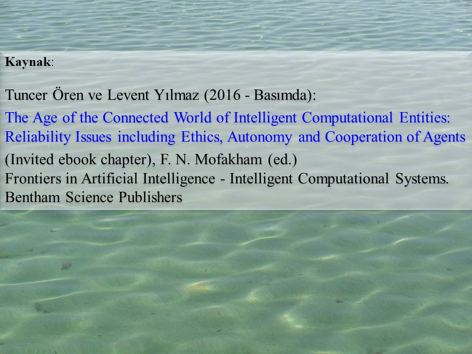 35 Kaynak: Tuncer Ören ve Levent Yılmaz (2016 - Basımda): The Age of the Connected World of Intelligent Computational Entities: Reliability Issues including Ethics, Autonomy and Cooperation of Agents (Invited ebook chapter), F.