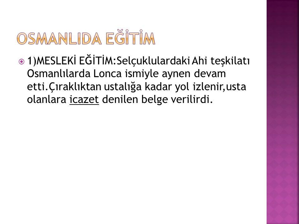  1)MESLEKİ EĞİTİM:Selçuklulardaki Ahi teşkilatı Osmanlılarda Lonca ismiyle aynen devam etti.Çıraklıktan ustalığa kadar yol izlenir,usta olanlara icazet denilen belge verilirdi.