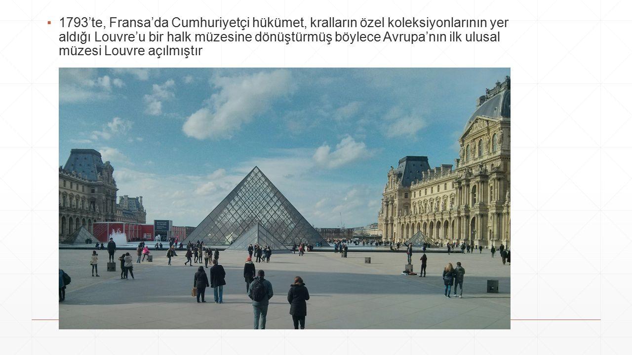▪1793'te, Fransa'da Cumhuriyetçi hükümet, kralların özel koleksiyonlarının yer aldığı Louvre'u bir halk müzesine dönüştürmüş böylece Avrupa'nın ilk ulusal müzesi Louvre açılmıştır