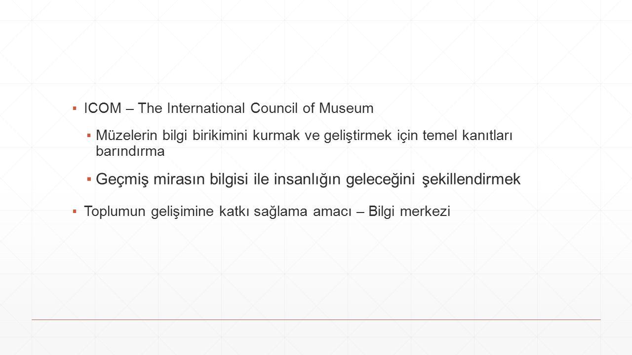 ▪ICOM – The International Council of Museum ▪Müzelerin bilgi birikimini kurmak ve geliştirmek için temel kanıtları barındırma ▪Geçmiş mirasın bilgisi ile insanlığın geleceğini şekillendirmek ▪Toplumun gelişimine katkı sağlama amacı – Bilgi merkezi