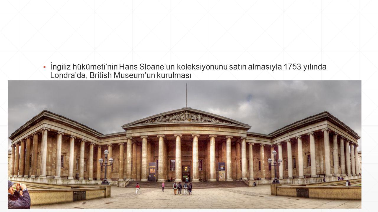 ▪İngiliz hükümeti'nin Hans Sloane'un koleksiyonunu satın almasıyla 1753 yılında Londra'da, British Museum'un kurulması