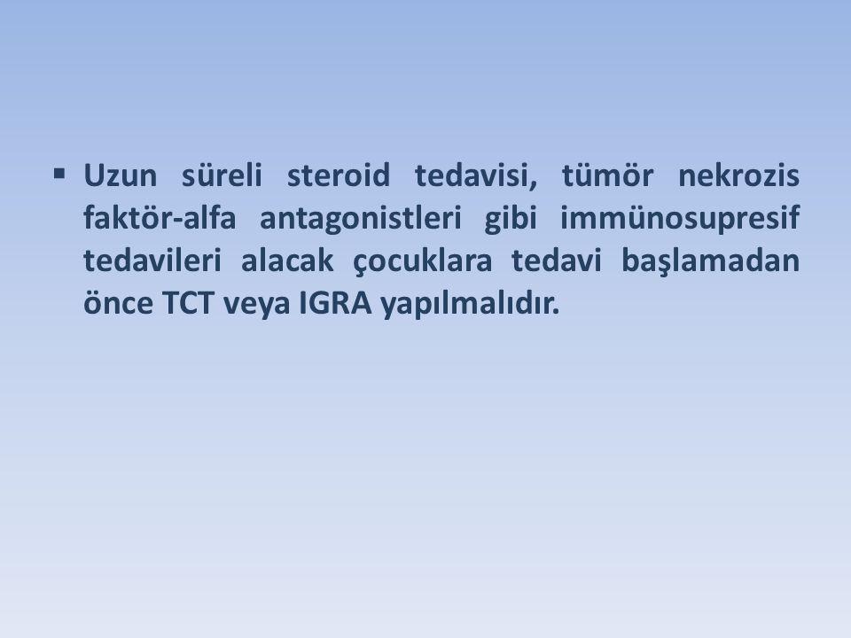  Uzun süreli steroid tedavisi, tümör nekrozis faktör-alfa antagonistleri gibi immünosupresif tedavileri alacak çocuklara tedavi başlamadan önce TCT veya IGRA yapılmalıdır.