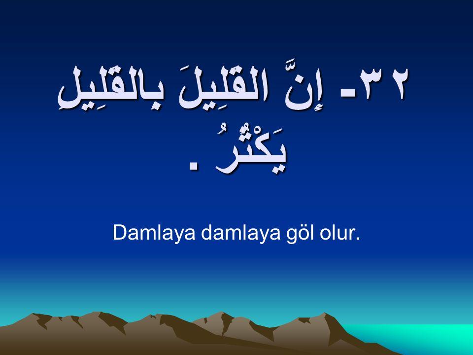 ٣٢- إِنَّ القَلِيلَ بِالقَلِيلِ يَكْثُرُ. Damlaya damlaya göl olur.