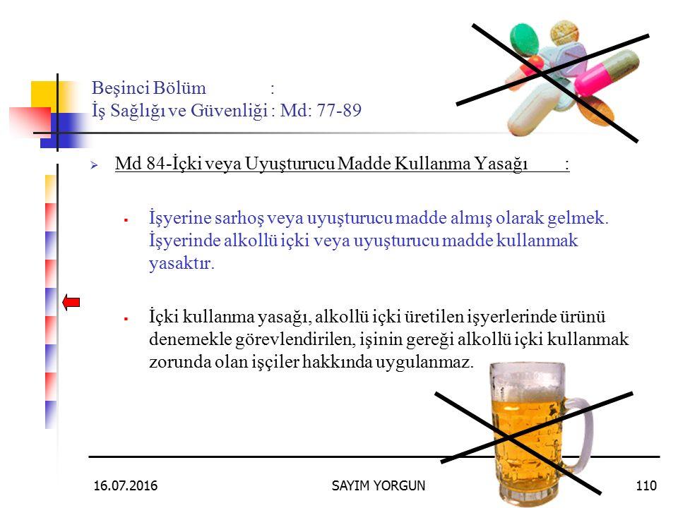 16.07.2016SAYIM YORGUN110 Beşinci Bölüm : İş Sağlığı ve Güvenliği : Md: 77-89  Md 84-İçki veya Uyuşturucu Madde Kullanma Yasağı:  İşyerine sarhoş ve