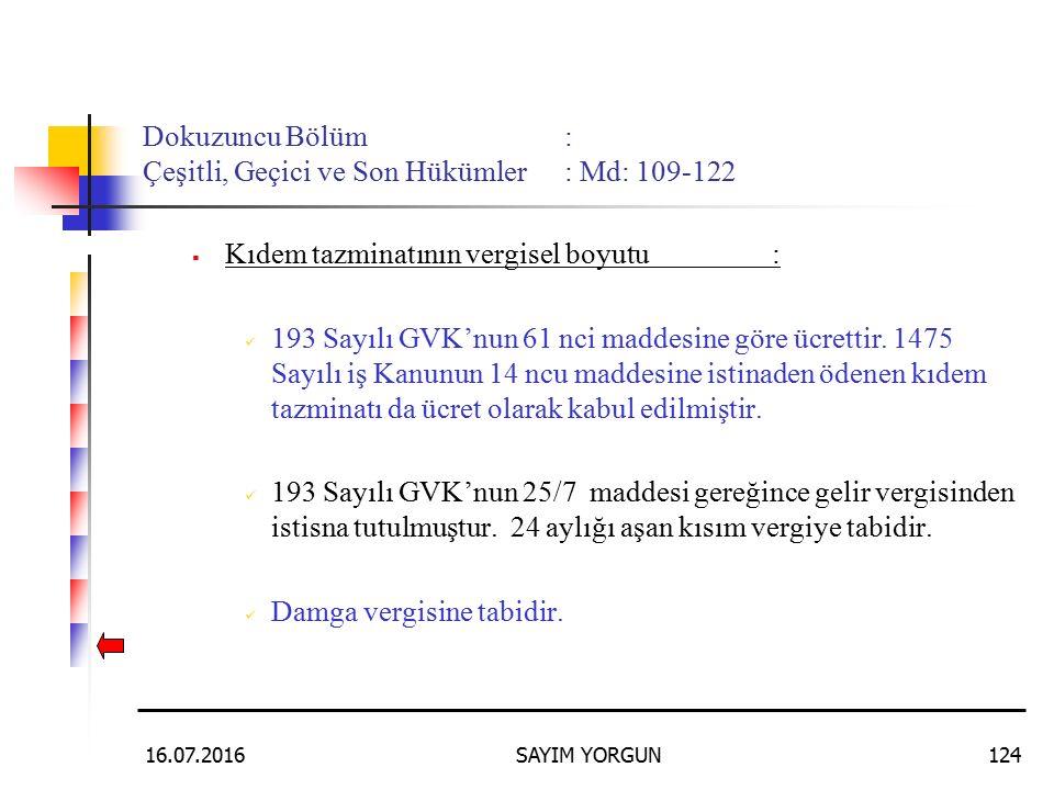 16.07.2016SAYIM YORGUN124 Dokuzuncu Bölüm: Çeşitli, Geçici ve Son Hükümler: Md: 109-122 KKıdem tazminatının vergisel boyutu: 193 Sayılı GVK'nun 61 nci maddesine göre ücrettir.