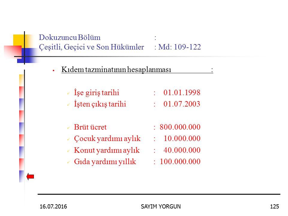 16.07.2016SAYIM YORGUN125 Dokuzuncu Bölüm: Çeşitli, Geçici ve Son Hükümler: Md: 109-122  Kıdem tazminatının hesaplanması: İşe giriş tarihi: 01.01.1998 İşten çıkış tarihi: 01.07.2003 Brüt ücret: 800.000.000 Çocuk yardımı aylık: 10.000.000 Konut yardımı aylık: 40.000.000 Gıda yardımı yıllık: 100.000.000