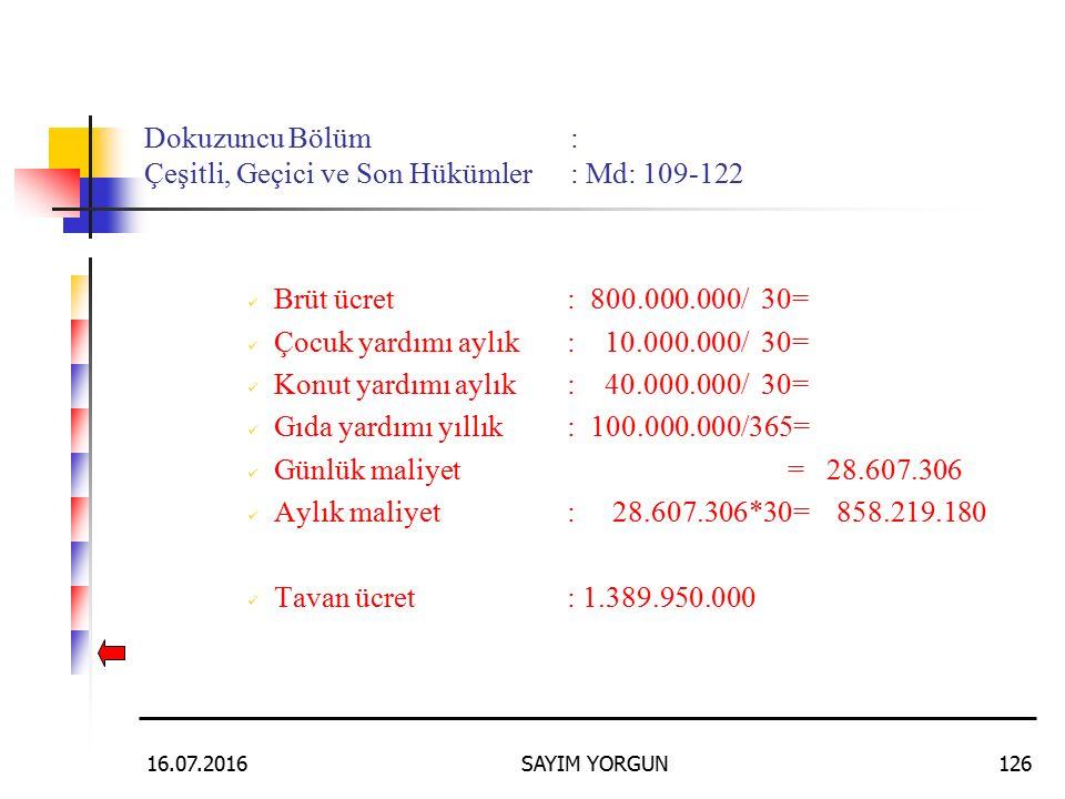 16.07.2016SAYIM YORGUN126 Dokuzuncu Bölüm: Çeşitli, Geçici ve Son Hükümler: Md: 109-122 Brüt ücret: 800.000.000/ 30= Çocuk yardımı aylık: 10.000.000/ 30= Konut yardımı aylık: 40.000.000/ 30= Gıda yardımı yıllık: 100.000.000/365= Günlük maliyet = 28.607.306 Aylık maliyet : 28.607.306*30= 858.219.180 Tavan ücret: 1.389.950.000