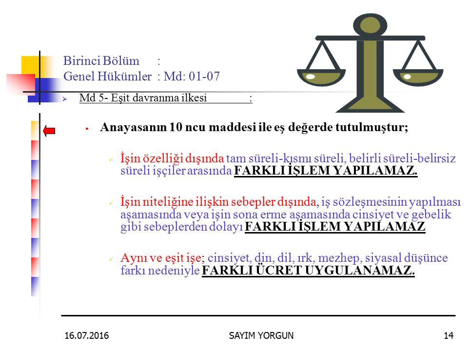 16.07.2016SAYIM YORGUN14 Birinci Bölüm: Genel Hükümler: Md: 01-07  Md 5- Eşit davranma ilkesi:  Anayasanın 10 ncu maddesi ile eş değerde tutulmuştur