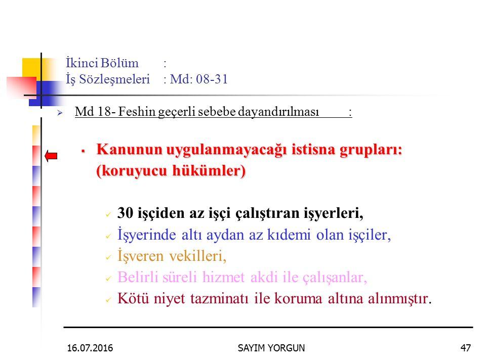 16.07.2016SAYIM YORGUN47 İkinci Bölüm: İş Sözleşmeleri: Md: 08-31  Md 18- Feshin geçerli sebebe dayandırılması:  Kanunun uygulanmayacağı istisna gru