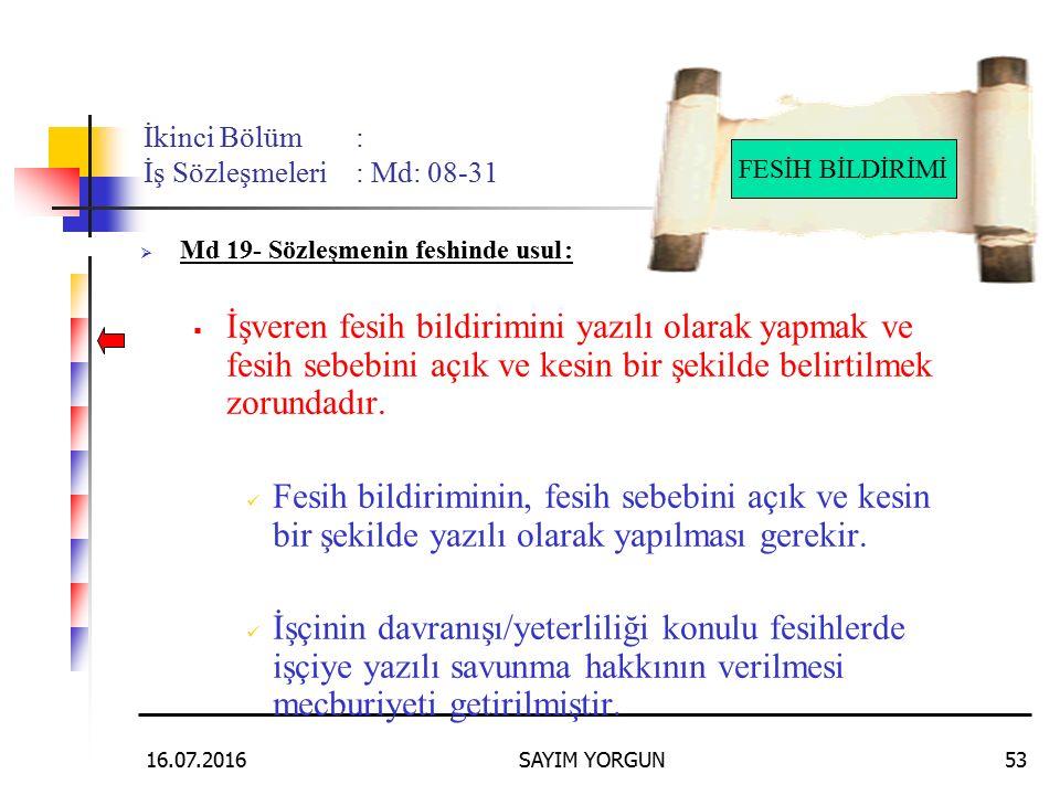 16.07.2016SAYIM YORGUN53 İkinci Bölüm: İş Sözleşmeleri: Md: 08-31  Md 19- Sözleşmenin feshinde usul:  İşveren fesih bildirimini yazılı olarak yapmak ve fesih sebebini açık ve kesin bir şekilde belirtilmek zorundadır.