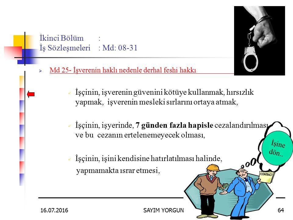 16.07.2016SAYIM YORGUN64 İkinci Bölüm: İş Sözleşmeleri: Md: 08-31  Md 25- İşverenin haklı nedenle derhal feshi hakkı: İşçinin, işverenin güvenini kötüye kullanmak, hırsızlık yapmak, işverenin mesleki sırlarını ortaya atmak, İşçinin, işyerinde, 7 günden fazla hapisle cezalandırılması ve bu cezanın ertelenemeyecek olması, İşçinin, işini kendisine hatırlatılması halinde, yapmamakta ısrar etmesi, İşine dön..