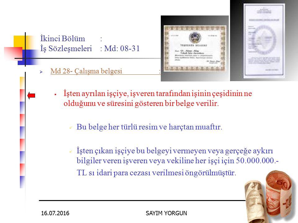 16.07.2016SAYIM YORGUN69 İkinci Bölüm: İş Sözleşmeleri: Md: 08-31 MMd 28- Çalışma belgesi: İİşten ayrılan işçiye, işveren tarafından işinin çeşidinin ne olduğunu ve süresini gösteren bir belge verilir.