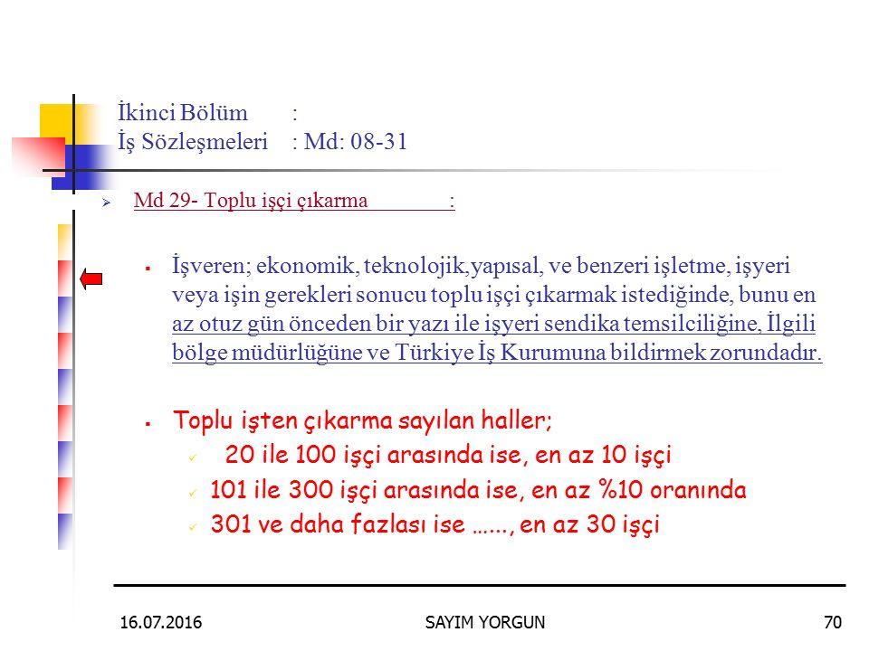 16.07.2016SAYIM YORGUN70 İkinci Bölüm: İş Sözleşmeleri: Md: 08-31  Md 29- Toplu işçi çıkarma:  İşveren; ekonomik, teknolojik,yapısal, ve benzeri işletme, işyeri veya işin gerekleri sonucu toplu işçi çıkarmak istediğinde, bunu en az otuz gün önceden bir yazı ile işyeri sendika temsilciliğine, İlgili bölge müdürlüğüne ve Türkiye İş Kurumuna bildirmek zorundadır.