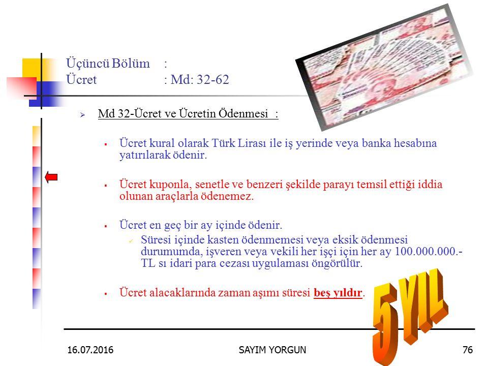 16.07.2016SAYIM YORGUN76 Üçüncü Bölüm: Ücret: Md: 32-62  Md 32-Ücret ve Ücretin Ödenmesi:  Ücret kural olarak Türk Lirası ile iş yerinde veya banka hesabına yatırılarak ödenir.