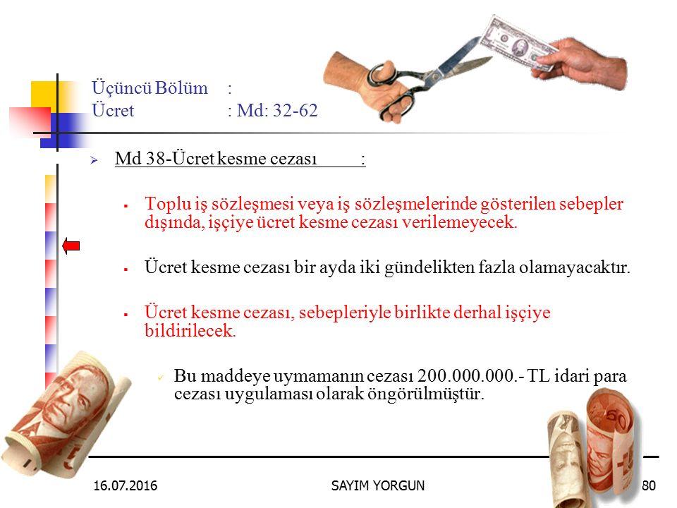 16.07.2016SAYIM YORGUN80 Üçüncü Bölüm: Ücret: Md: 32-62  Md 38-Ücret kesme cezası:  Toplu iş sözleşmesi veya iş sözleşmelerinde gösterilen sebepler dışında, işçiye ücret kesme cezası verilemeyecek.