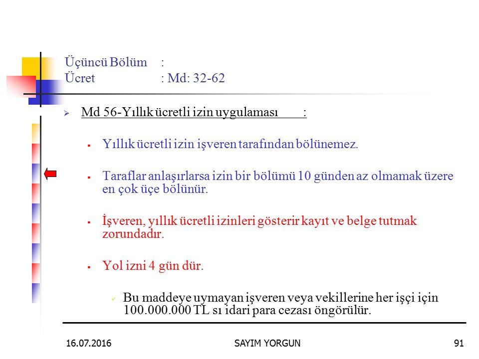 16.07.2016SAYIM YORGUN91 Üçüncü Bölüm: Ücret: Md: 32-62  Md 56-Yıllık ücretli izin uygulaması:  Yıllık ücretli izin işveren tarafından bölünemez. 