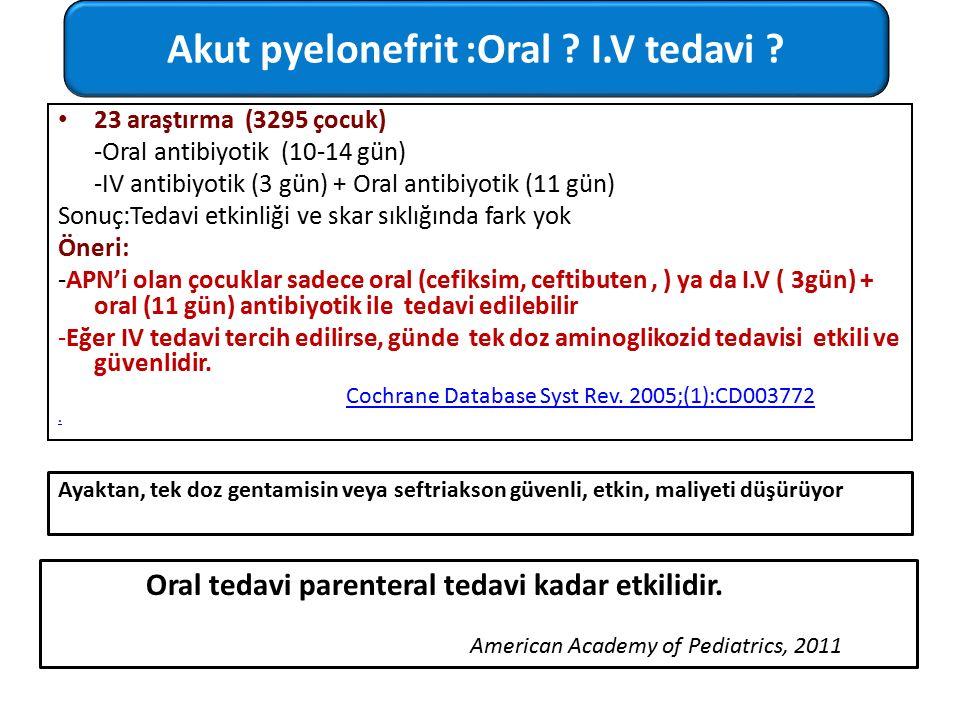 23 araştırma (3295 çocuk) -Oral antibiyotik (10-14 gün) -IV antibiyotik (3 gün) + Oral antibiyotik (11 gün) Sonuç:Tedavi etkinliği ve skar sıklığında fark yok Öneri: -APN'i olan çocuklar sadece oral (cefiksim, ceftibuten, ) ya da I.V ( 3gün) + oral (11 gün) antibiyotik ile tedavi edilebilir -Eğer IV tedavi tercih edilirse, günde tek doz aminoglikozid tedavisi etkili ve güvenlidir..