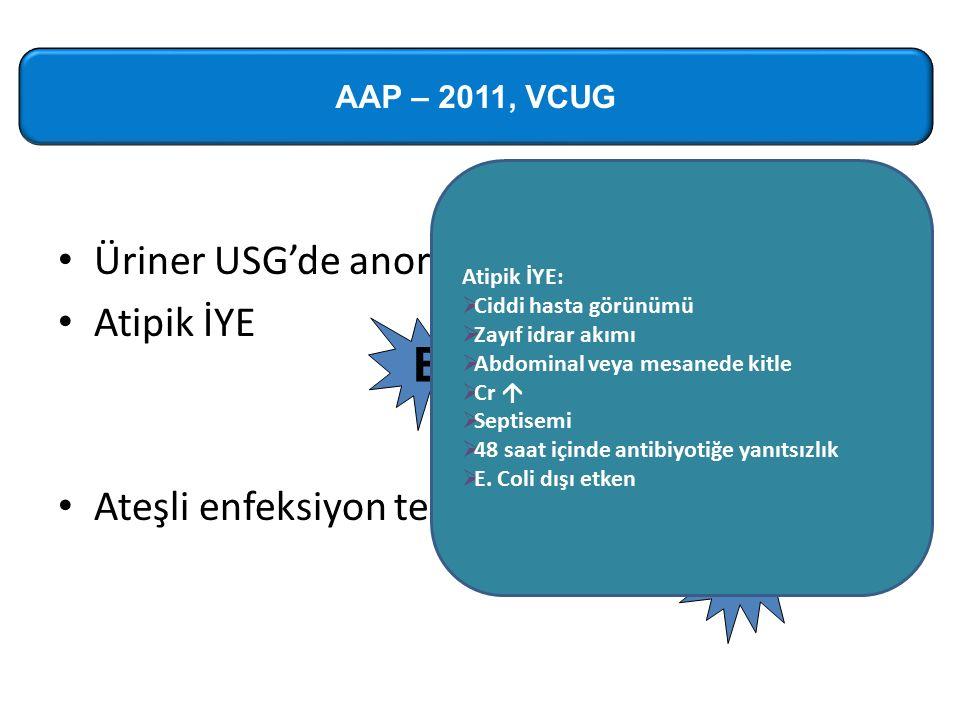 Üriner USG'de anormallik saptanırsa Atipik İYE Ateşli enfeksiyon tekrarlarsa VCUG B X AAP – 2011, VCUG Atipik İYE:  Ciddi hasta görünümü  Zayıf idrar akımı  Abdominal veya mesanede kitle  Cr   Septisemi  48 saat içinde antibiyotiğe yanıtsızlık  E.